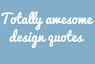 Totally awesome design quotes